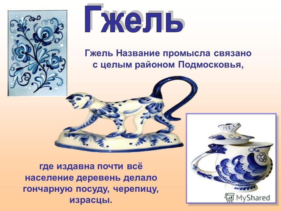 Гжель Название промысла связано с целым районом Подмосковья, где издавна почти всё население деревень делало гончарную посуду, черепицу, израсцы.