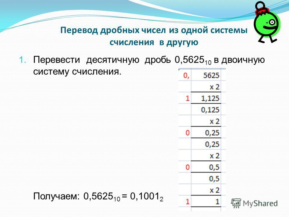 Перевод дробных чисел из одной системы счисления в другую 1. Перевести десятичную дробь 0,5625 10 в двоичную систему счисления. Получаем: 0,5625 10 = 0,1001 2