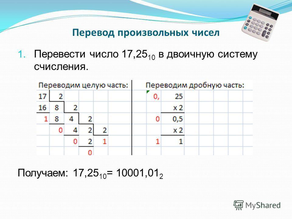 Перевод произвольных чисел 1. Перевести число 17,25 10 в двоичную систему счисления. Получаем: 17,25 10 = 10001,01 2