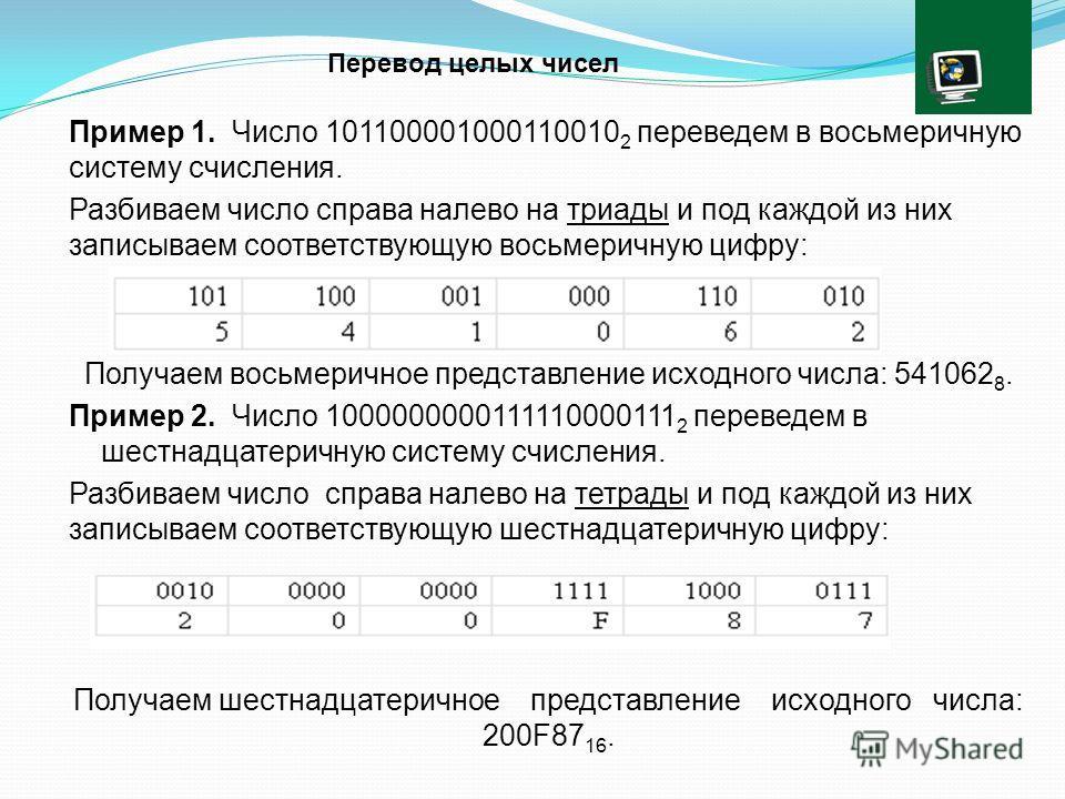 Пример 1. Число 101100001000110010 2 переведем в восьмеричную систему счисления. Разбиваем число справа налево на триады и под каждой из них записываем соответствующую восьмеричную цифру: Получаем восьмеричное представление исходного числа: 541062 8.