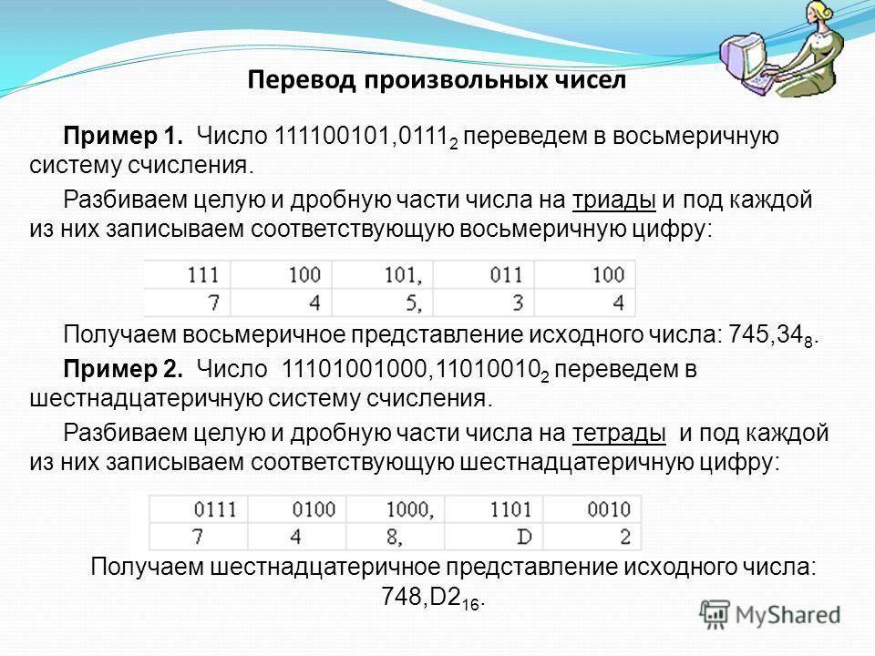 Перевод произвольных чисел Пример 1. Число 111100101,0111 2 переведем в восьмеричную систему счисления. Разбиваем целую и дробную части числа на триады и под каждой из них записываем соответствующую восьмеричную цифру: Получаем восьмеричное представл
