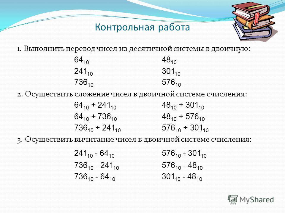 Контрольная работа 1. Выполнить перевод чисел из десятичной системы в двоичную: 64 10 48 10 241 10 301 10 736 10 576 10 2. Осуществить сложение чисел в двоичной системе счисления: 64 10 + 241 10 48 10 + 301 10 64 10 + 736 10 48 10 + 576 10 736 10 + 2