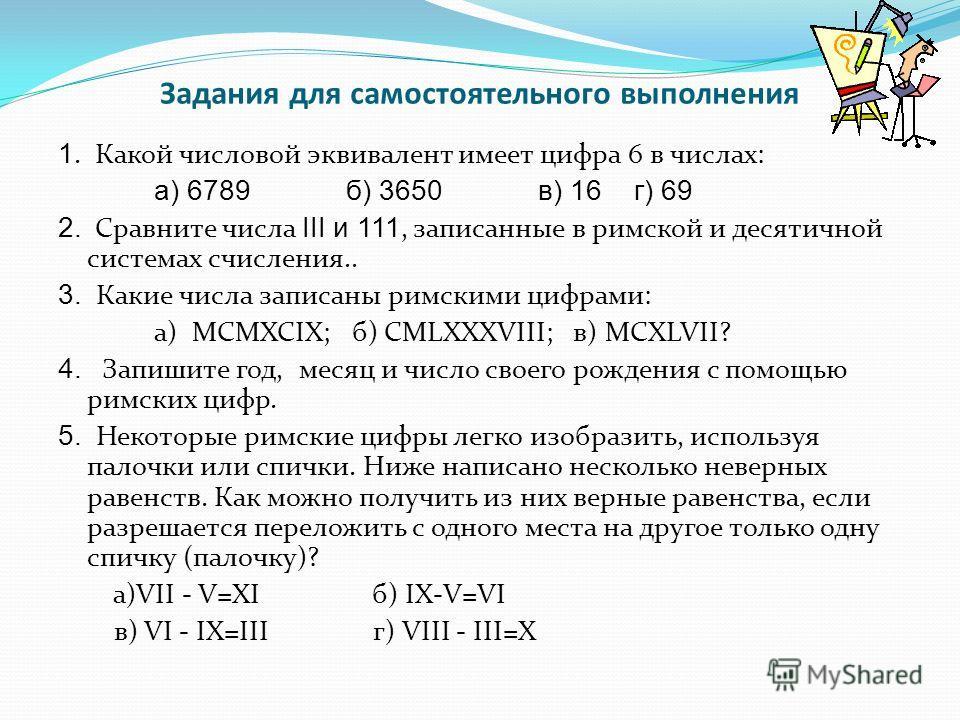 Задания для самостоятельного выполнения 1. Какой числовой эквивалент имеет цифра 6 в числах: а) 6789 б) 3650 в) 16 г) 69 2. Сравните числа III и 111, записанные в римской и десятичной системах счисления.. 3. Какие числа записаны римскими цифрами: а)