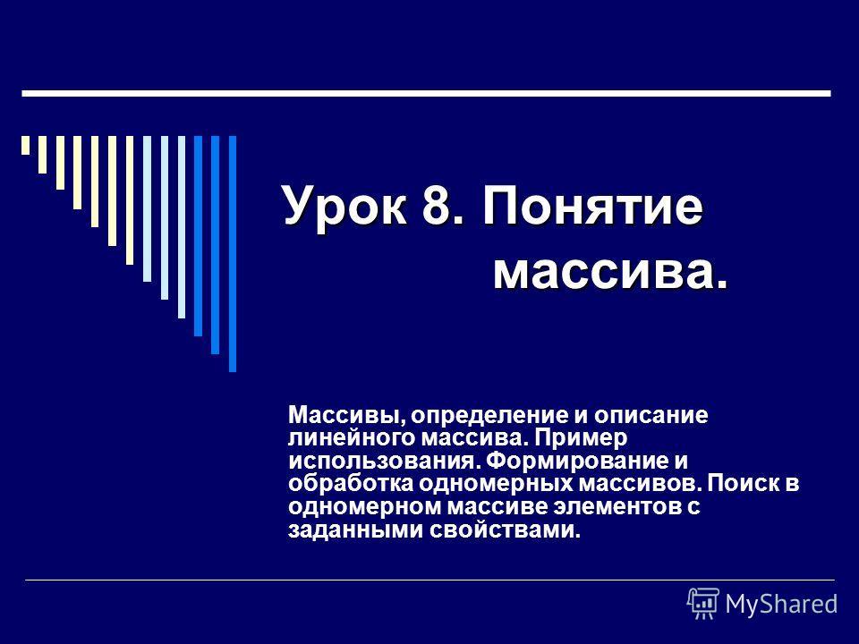 Урок 8. Понятие массива. Массивы, определение и описание линейного массива. Пример использования. Формирование и обработка одномерных массивов. Поиск в одномерном массиве элементов с заданными свойствами.