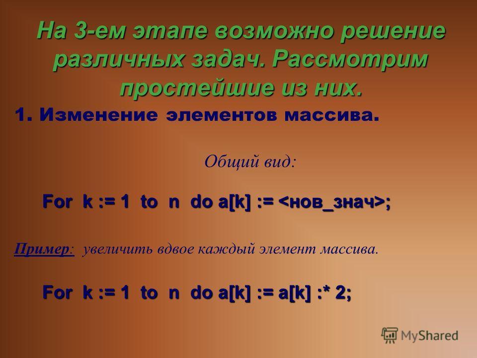 На 3-ем этапе возможно решение различных задач. Рассмотрим простейшие из них. 1. Изменение элементов массива. Общий вид: For k := 1 to n do a[k] := ; Пример: у величить вдвое каждый элемент массива. For k := 1 to n do a[k] := a[k] :* 2;