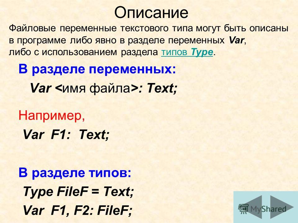11 В разделе переменных: Var : Text; Например, Var F1: Text; В разделе типов: Type FileF = Text; Var F1, F2: FileF; Описание Файловые переменные текстового типа могут быть описаны в программе либо явно в разделе переменных Var, либо с использованием