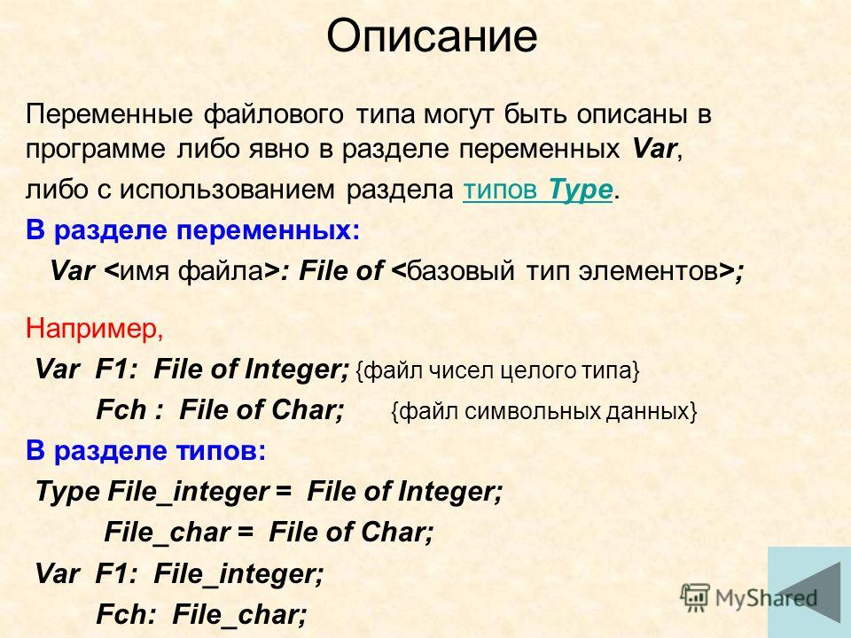 13 Переменные файлового типа могут быть описаны в программе либо явно в разделе переменных Var, либо с использованием раздела типов Type.типов Type В разделе переменных: Var : File of ; Например, Var F1: File of Integer; {файл чисел целого типа} Fch