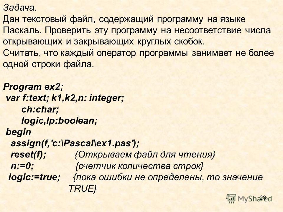 23 Задача. Дан текстовый файл, содержащий программу на языке Паскаль. Проверить эту программу на несоответствие числа открывающих и закрывающих круглых скобок. Считать, что каждый оператор программы занимает не более одной строки файла. Program ex2;