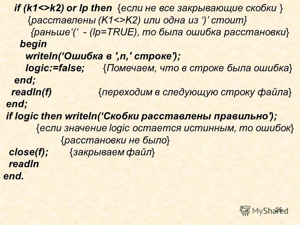 25 if (k1k2) or lp then {если не все закрывающие скобки } {расставлены (K1K2) или одна из ) стоит} {раньше ( - (lр=TRUE), то была ошибка расстановки} begin writeln( Ошибка в ',n,' строке'); logic:=false; {Помечаем, что в строке была ошибка} end; read