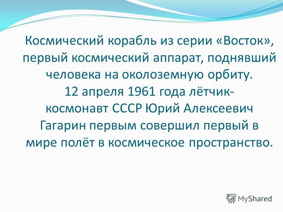 Космический корабль из серии «Восток», первый космический аппарат, поднявший человека на околоземную орбиту. 12 апреля 1961 года лётчик- космонавт СССР Юрий Алексеевич Гагарин первым совершил первый в мире полёт в космическое пространство.