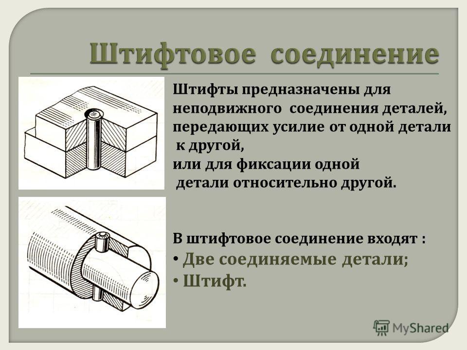 Штифты предназначены для неподвижного соединения деталей, передающих усилие от одной детали к другой, или для фиксации одной детали относительно другой. В штифтовое соединение входят : Две соединяемые детали ; Штифт.