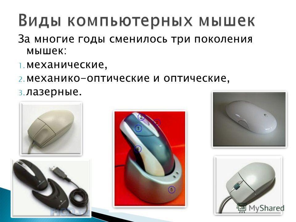 За многие годы сменилось три поколения мышек: 1. механические, 2. механико-оптические и оптические, 3. лазерные.