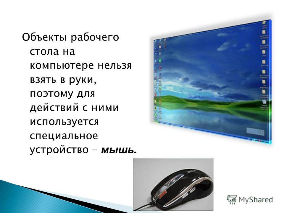 Объекты рабочего стола на компьютере нельзя взять в руки, поэтому для действий с ними используется специальное устройство – мышь.