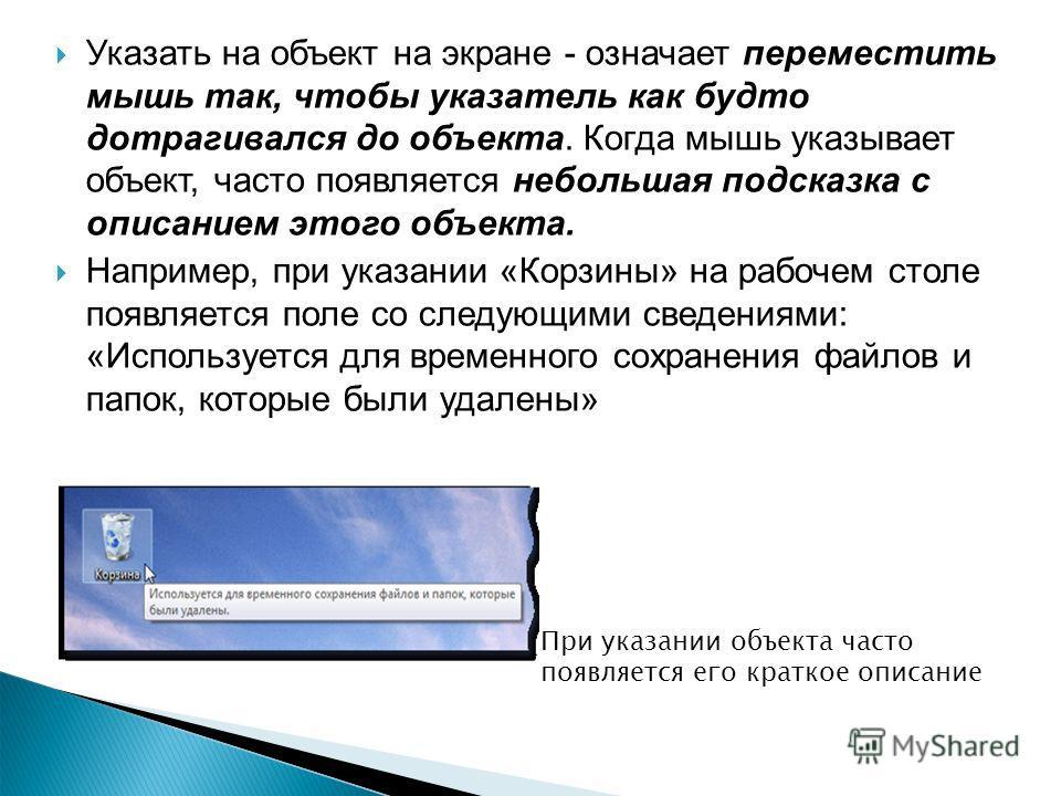 Указать на объект на экране - означает переместить мышь так, чтобы указатель как будто дотрагивался до объекта. Когда мышь указывает объект, часто появляется небольшая подсказка с описанием этого объекта. Например, при указании «Корзины» на рабочем с