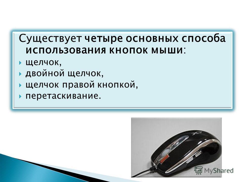 Существует четыре основных способа использования кнопок мыши: щелчок, двойной щелчок, щелчок правой кнопкой, перетаскивание.