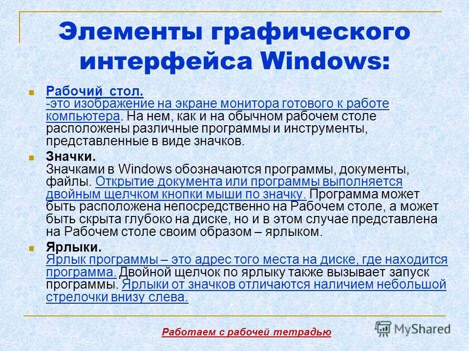 Элементы графического интерфейса Windows: Рабочий стол. -это изображение на экране монитора готового к работе компьютера. На нем, как и на обычном рабочем столе расположены различные программы и инструменты, представленные в виде значков. Значки. Зна
