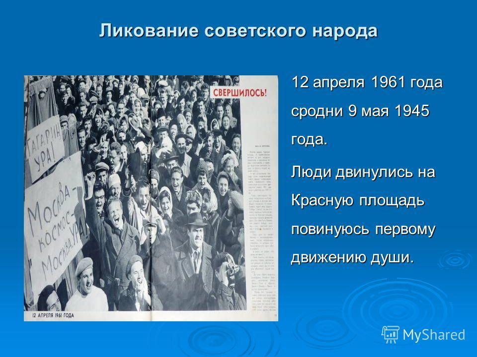 Ликование советского народа 12 апреля 1961 года сродни 9 мая 1945 года. Люди двинулись на Красную площадь повинуюсь первому движению души.