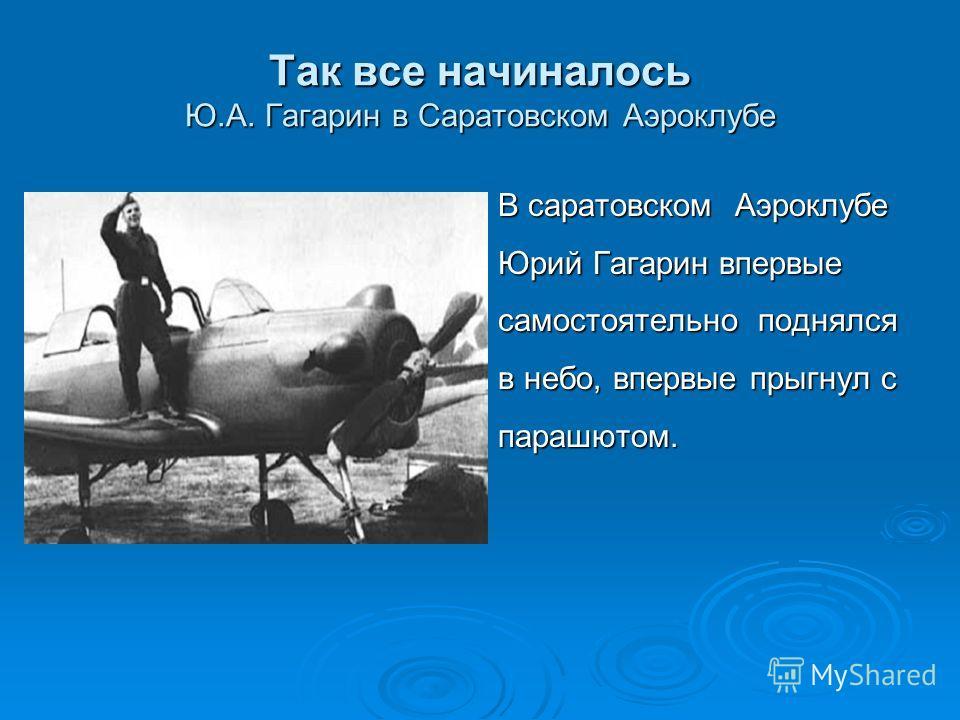 Так все начиналось Ю.А. Гагарин в Саратовском Аэроклубе В саратовском Аэроклубе Юрий Гагарин впервые самостоятельно поднялся в небо, впервые прыгнул с парашютом.