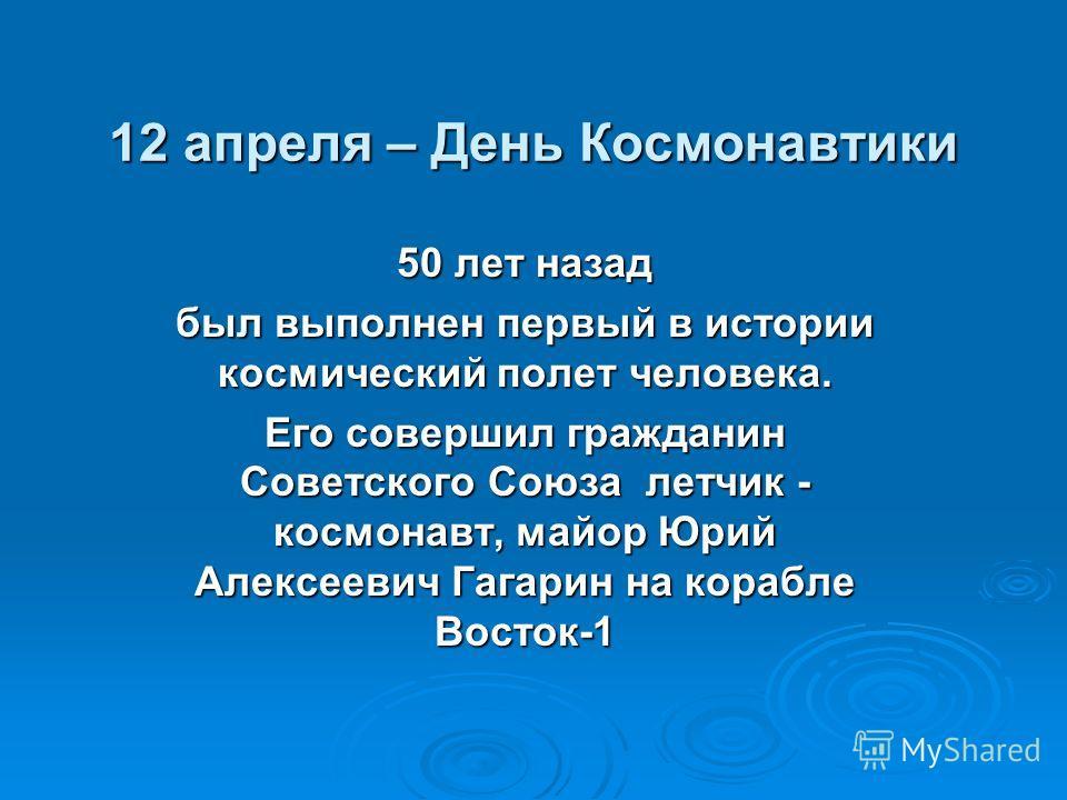 12 апреля – День Космонавтики 50 лет назад был выполнен первый в истории космический полет человека. Его совершил гражданин Советского Союза летчик - космонавт, майор Юрий Алексеевич Гагарин на корабле Восток-1