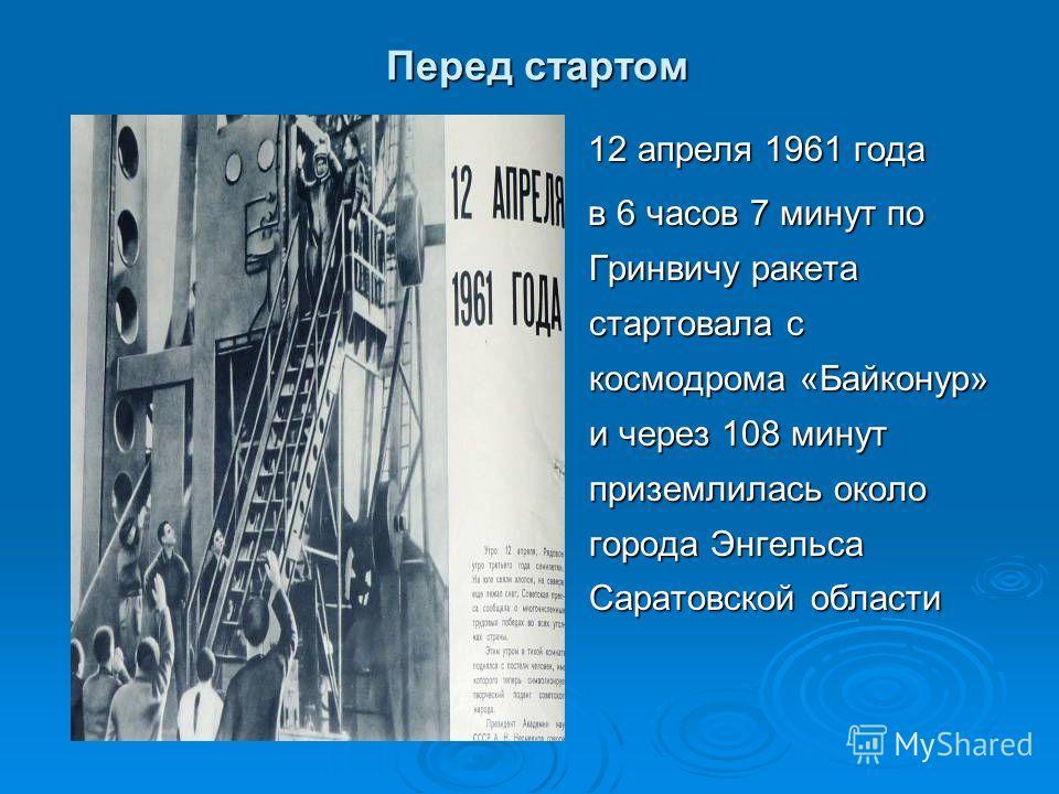 Перед стартом 12 апреля 1961 года 12 апреля 1961 года в 6 часов 7 минут по Гринвичу ракета стартовала с космодрома «Байконур» и через 108 минут приземлилась около города Энгельса Саратовской области в 6 часов 7 минут по Гринвичу ракета стартовала с к