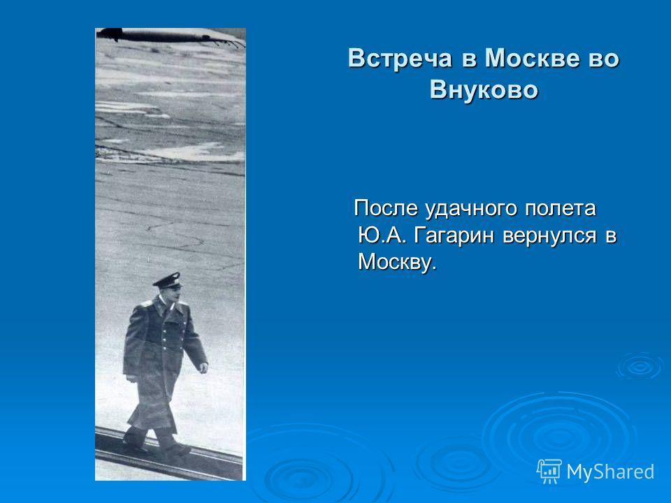 Встреча в Москве во Внуково После удачного полета Ю.А. Гагарин вернулся в Москву.