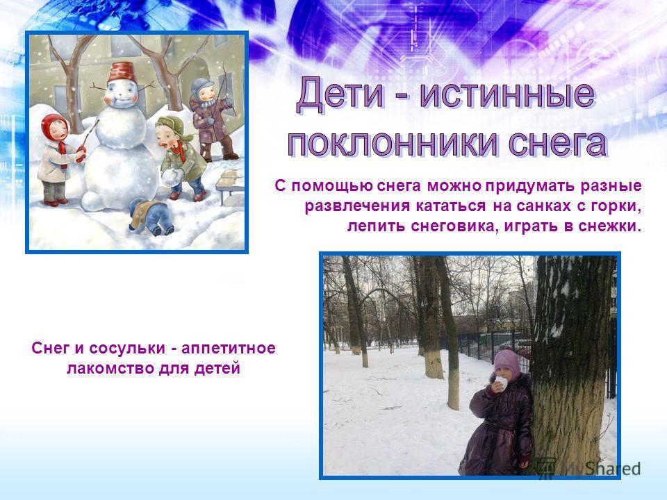 С помощью снега можно придумать разные развлечения кататься на санках с горки, лепить снеговика, играть в снежки. Снег и сосульки - аппетитное лакомство для детей