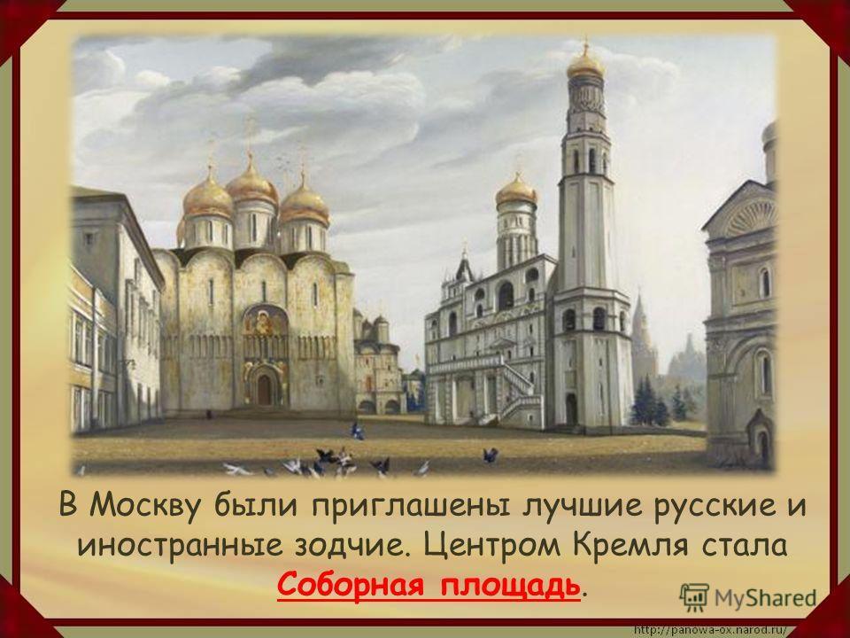 В Москву были приглашены лучшие русские и иностранные зодчие. Центром Кремля стала Соборная площадь.