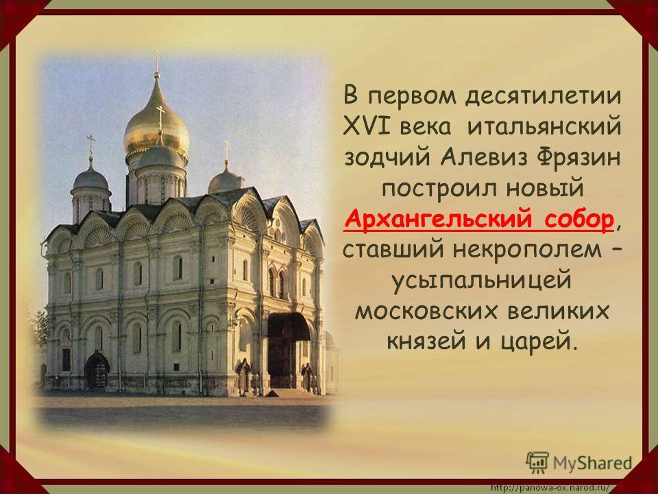 В первом десятилетии XVI века итальянский зодчий Алевиз Фрязин построил новый Архангельский собор, ставший некрополем – усыпальницей московских великих князей и царей.