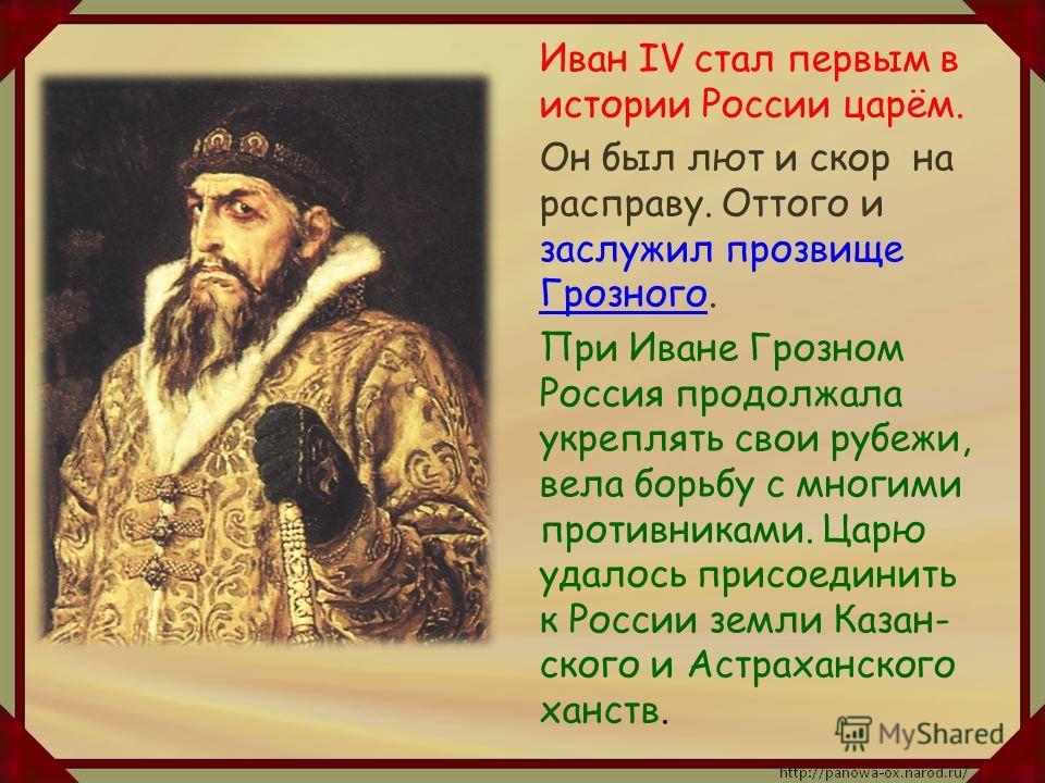 Иван IV стал первым в истории России царём. Он был лют и скор на расправу. Оттого и заслужил прозвище Грозного. При Иване Грозном Россия продолжала укреплять свои рубежи, вела борьбу с многими противниками. Царю удалось присоединить к России земли Ка
