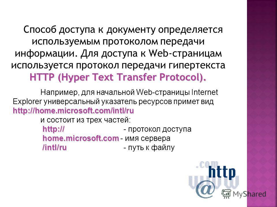 HTTP (Hyper Text Transfer Protocol). Способ доступа к документу определяется используемым протоколом передачи информации. Для доступа к Web-страницам используется протокол передачи гипертекста HTTP (Hyper Text Transfer Protocol). http://home.microsof