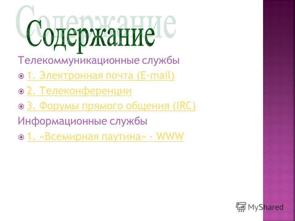 Телекоммуникационные службы 1. Электронная почта (E-mail) 1. Электронная почта (E-mail) 2. Телеконференции 3. Форумы прямого общения (IRC) Информационные службы 1. «Всемирная паутина» - WWW 1. «Всемирная паутина» - WWW