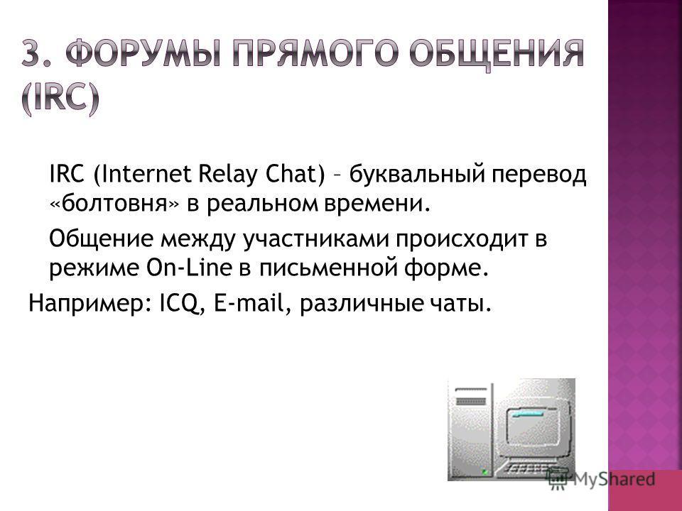 IRC (Internet Relay Chat) – буквальный перевод «болтовня» в реальном времени. Общение между участниками происходит в режиме On-Line в письменной форме. Например: ICQ, E-mail, различные чаты.