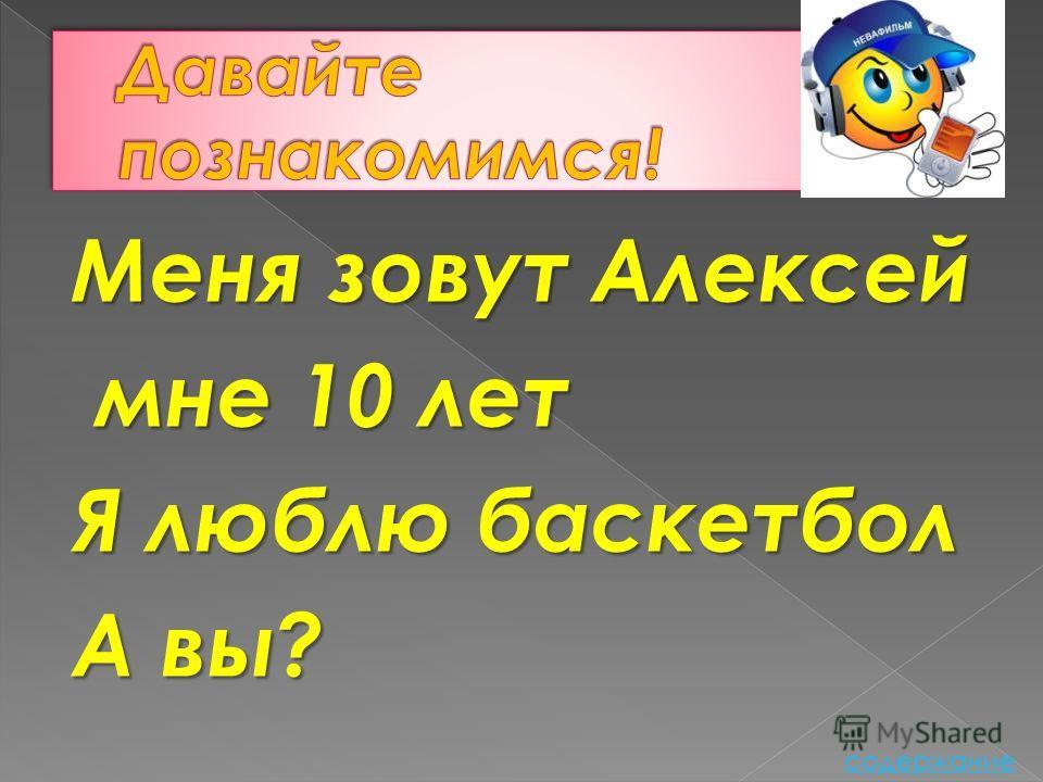 Меня зовут Алексей мне 10 лет мне 10 лет Я люблю баскетбол А вы? содержание