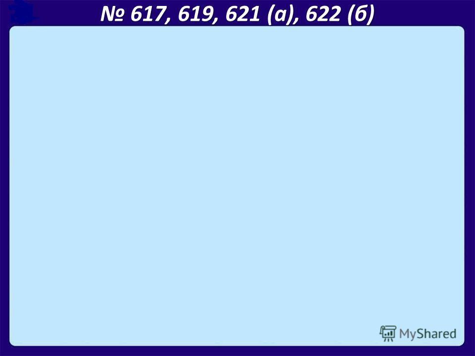 617, 619, 621 (а), 622 (б) 617, 619, 621 (а), 622 (б)