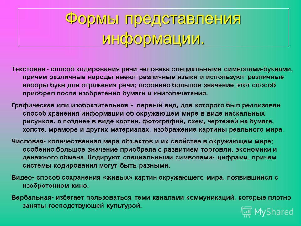 Формы представления информации. Текстовая - способ кодирования речи человека специальными символами-буквами, причем различные народы имеют различные языки и используют различные наборы букв для отражения речи; особенно большое значение этот способ пр
