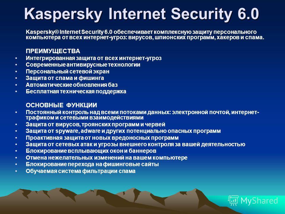 Kaspersky Internet Security 6.0 Kaspersky® Internet Security 6.0 обеспечивает комплексную защиту персонального компьютера от всех интернет-угроз: вирусов, шпионских программ, хакеров и спама. ПРЕИМУЩЕСТВА Интегрированная защита от всех интернет-угроз