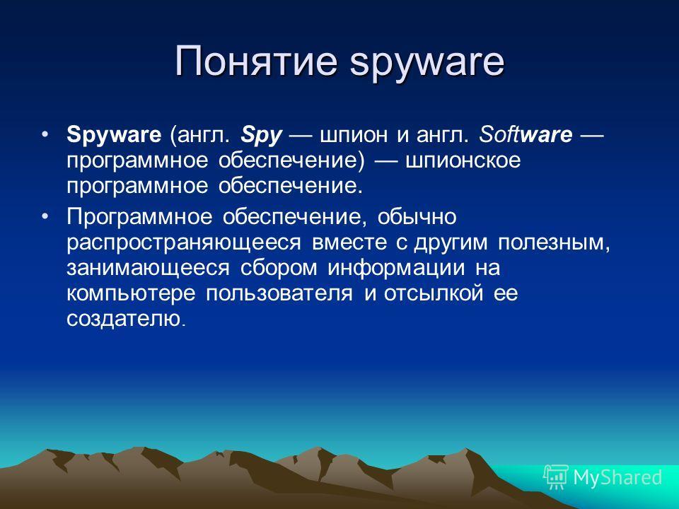 Понятие spyware Spyware (англ. Spy шпион и англ. Software программное обеспечение) шпионское программное обеспечение. Программное обеспечение, обычно распространяющееся вместе с другим полезным, занимающееся сбором информации на компьютере пользовате
