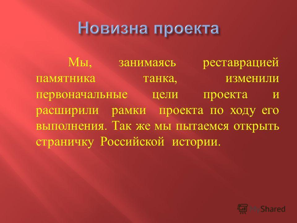 Мы, занимаясь реставрацией памятника танка, изменили первоначальные цели проекта и расширили рамки проекта по ходу его выполнения. Так же мы пытаемся открыть страничку Российской истории.