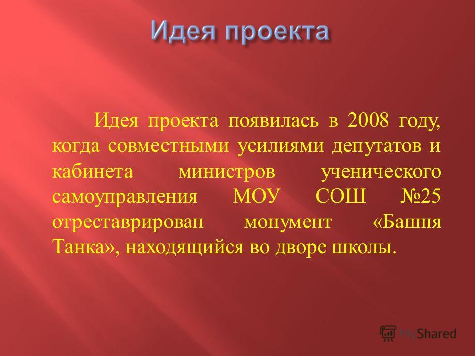 Идея проекта появилась в 2008 году, когда совместными усилиями депутатов и кабинета министров ученического самоуправления МОУ СОШ 25 отреставрирован монумент « Башня Танка », находящийся во дворе школы.