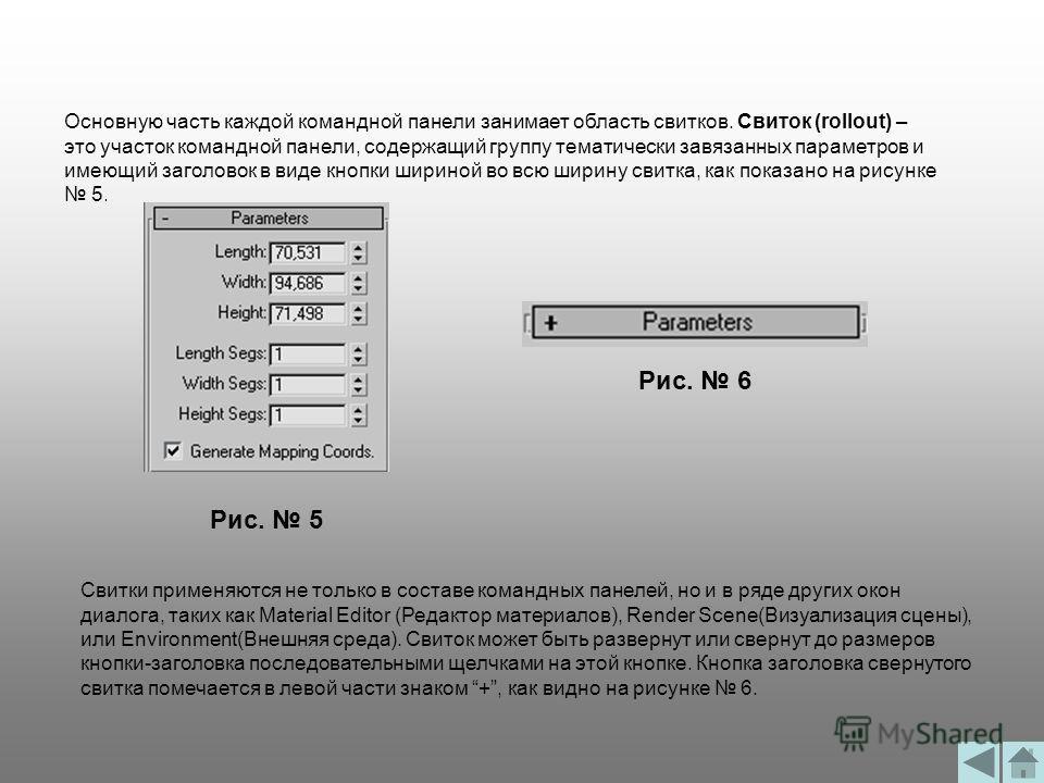 Основную часть каждой командной панели занимает область свитков. Свиток (rollout) – это участок командной панели, содержащий группу тематически завязанных параметров и имеющий заголовок в виде кнопки шириной во всю ширину свитка, как показано на рису