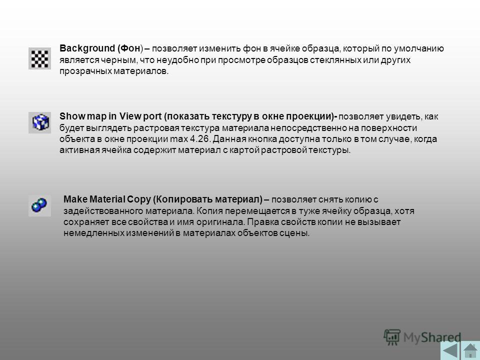 Background (Фон) – позволяет изменить фон в ячейке образца, который по умолчанию является черным, что неудобно при просмотре образцов стеклянных или других прозрачных материалов. Show map in View port (показать текстуру в окне проекции)- позволяет ув