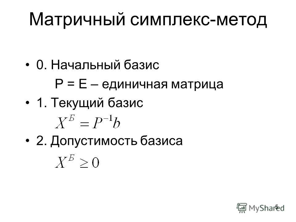 5 Матричный симплекс-метод 0. Начальный базис P = E – единичная матрица 1. Текущий базис 2. Допустимость базиса