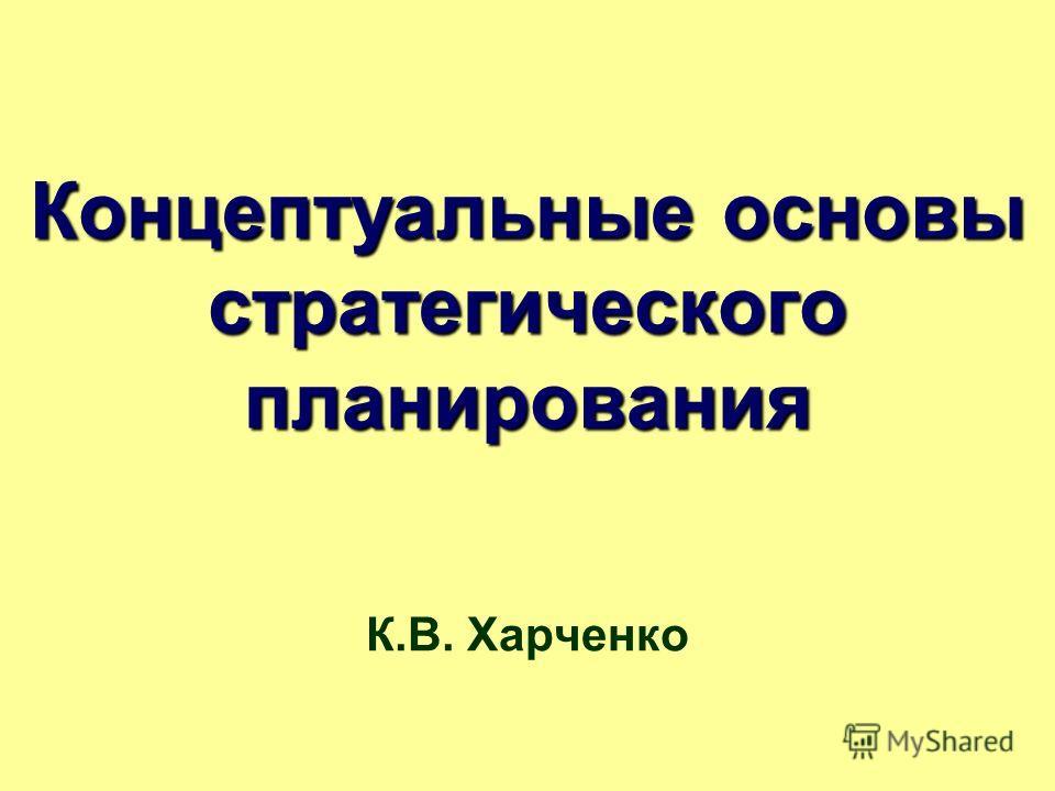 Концептуальные основы стратегического планирования К.В. Харченко