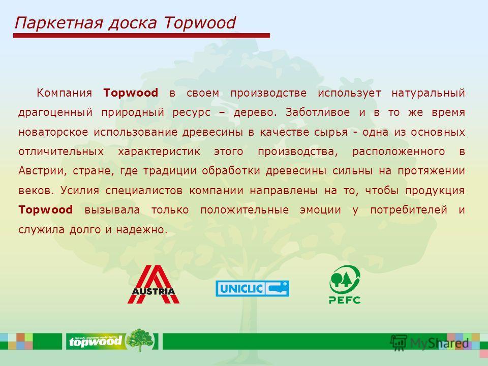 Паркетная доска Topwood Компания Topwood в своем производстве использует натуральный драгоценный природный ресурс – дерево. Заботливое и в то же время новаторское использование древесины в качестве сырья - одна из основных отличительных характеристик