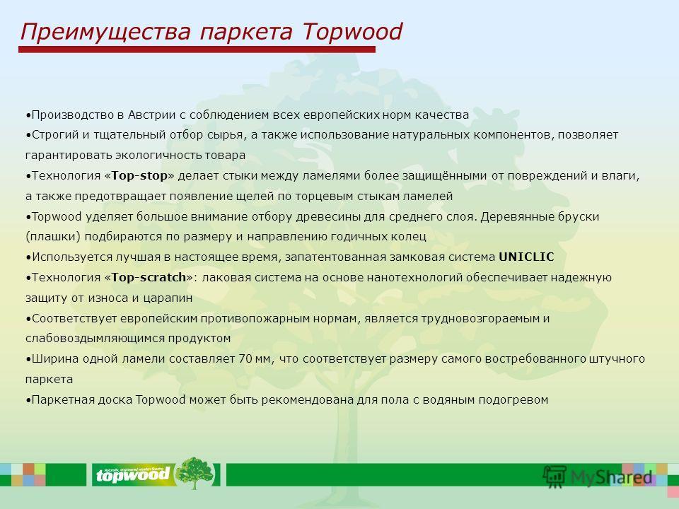 Преимущества паркета Topwood Производство в Австрии с соблюдением всех европейских норм качества Строгий и тщательный отбор сырья, а также использование натуральных компонентов, позволяет гарантировать экологичность товара Технология «Top-stop» делае