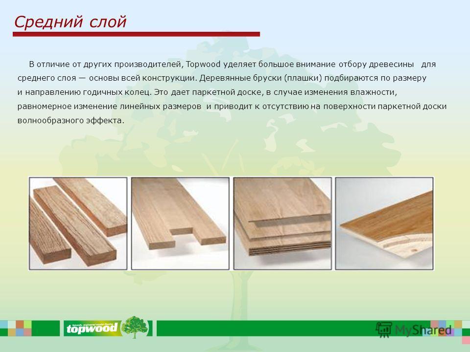 Средний слой В отличие от других производителей, Topwood уделяет большое внимание отбору древесины для среднего слоя основы всей конструкции. Деревянные бруски (плашки) подбираются по размеру и направлению годичных колец. Это дает паркетной доске, в