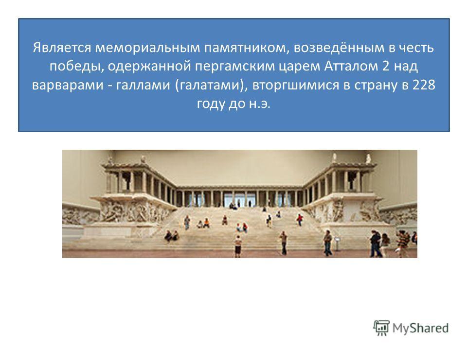 Является мемориальным памятником, возведённым в честь победы, одержанной пергамским царем Атталом 2 над варварами - галлами (галатами), вторгшимися в страну в 228 году до н.э.