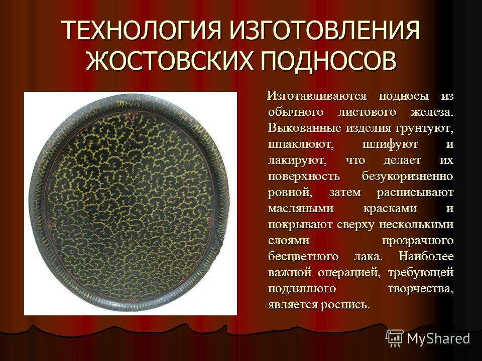 ТЕХНОЛОГИЯ ИЗГОТОВЛЕНИЯ ЖОСТОВСКИХ ПОДНОСОВ Изготавливаются подносы из обычного листового железа. Выкованные изделия грунтуют, шпаклюют, шлифуют и лакируют, что делает их поверхность безукоризненно ровной, затем расписывают масляными красками и покры