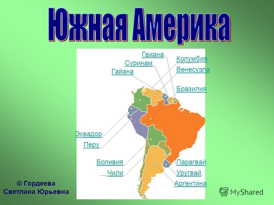 Аргентина Уругвай Парагвай Бразилия Венесуэла Колумбия Гвиана Суринам Гайана Эквадор Перу Боливия Чили © Гордеева Светлана Юрьевна