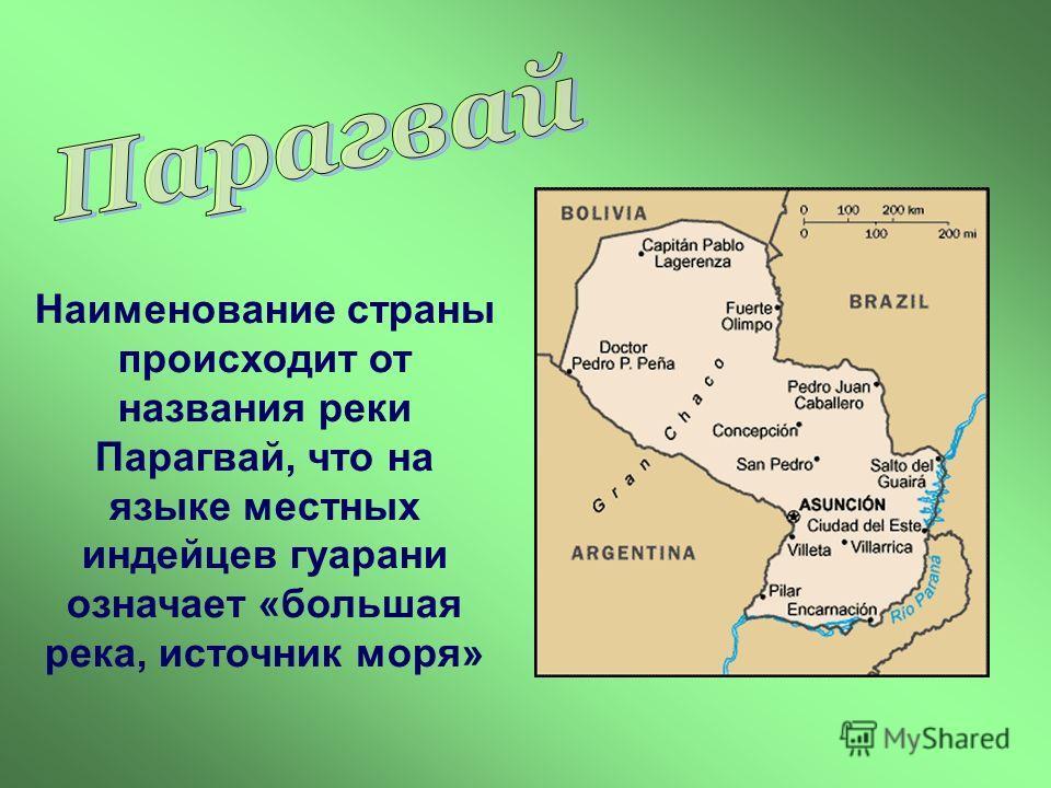 Наименование страны происходит от названия реки Парагвай, что на языке местных индейцев гуарани означает «большая река, источник моря»